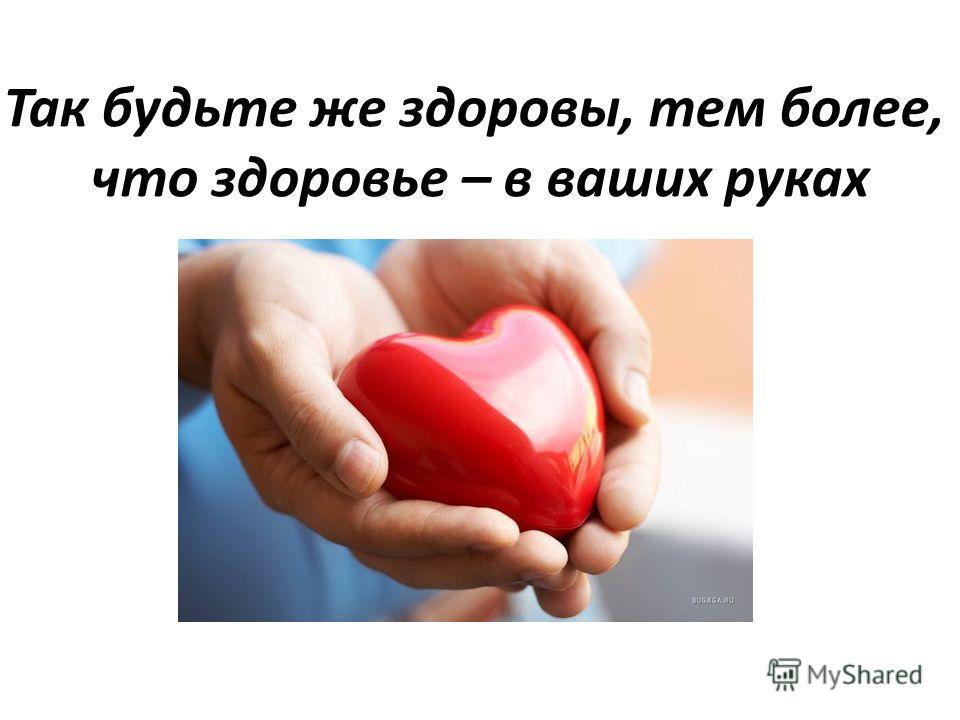 Так будьте же здоровы, тем более, что здоровье – в ваших руках