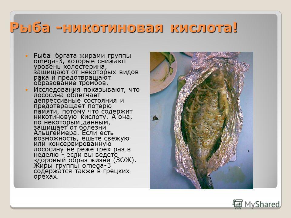 Рыба -никотиновая кислота! Рыба богата жирами группы omega-3, которые снижают уровень холестерина, защищают от некоторых видов рака и предотвращают образование тромбов. Исследования показывают, что лососина облегчает депрессивные состояния и предотвр