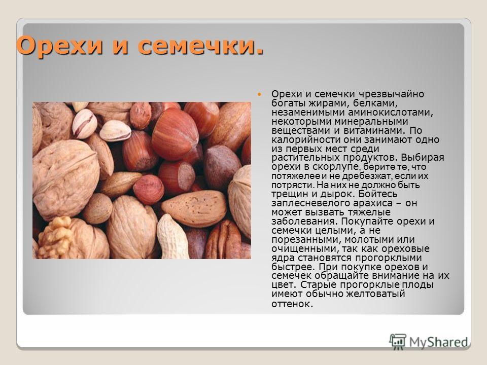 Орехи и семечки. Орехи и семечки чрезвычайно богаты жирами, белками, незаменимыми аминокислотами, некоторыми минеральными веществами и витаминами. По калорийности они занимают одно из первых мест среди растительных продуктов. Выбирая орехи в скорлупе