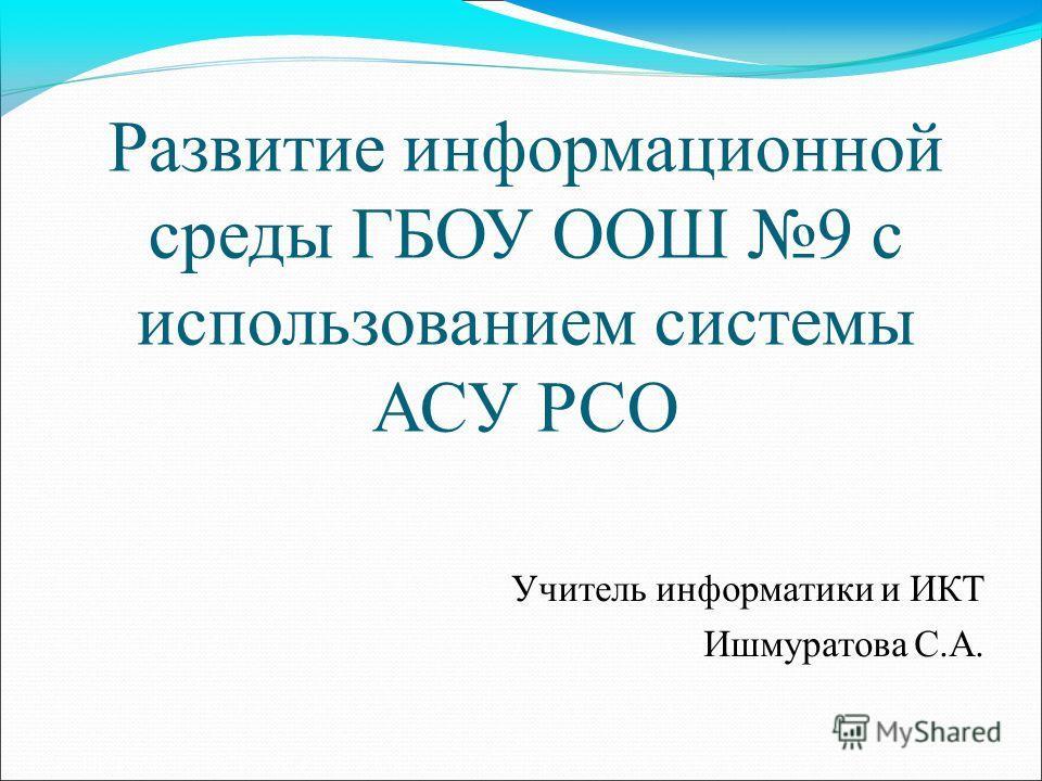 Развитие информационной среды ГБОУ ООШ 9 с использованием системы АСУ РСО Учитель информатики и ИКТ Ишмуратова С.А.
