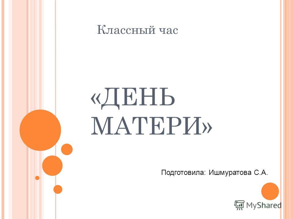 Классный час «ДЕНЬ МАТЕРИ» Подготовила: Ишмуратова С.А.