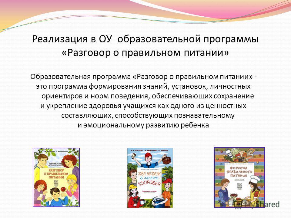 Реализация в ОУ образовательной программы «Разговор о правильном питании» Образовательная программа «Разговор о правильном питании» - это программа формирования знаний, установок, личностных ориентиров и норм поведения, обеспечивающих сохранение и ук