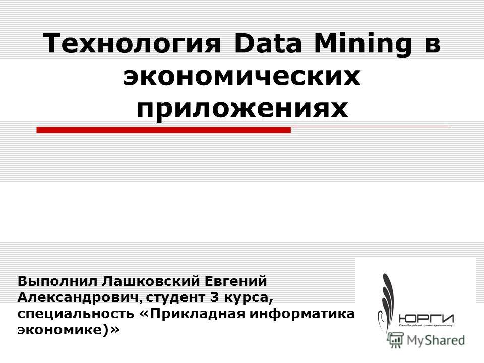 Технология Data Mining в экономических приложениях Выполнил Лашковский Евгений Александрович, студент 3 курса, специальность «Прикладная информатика (в экономике)»
