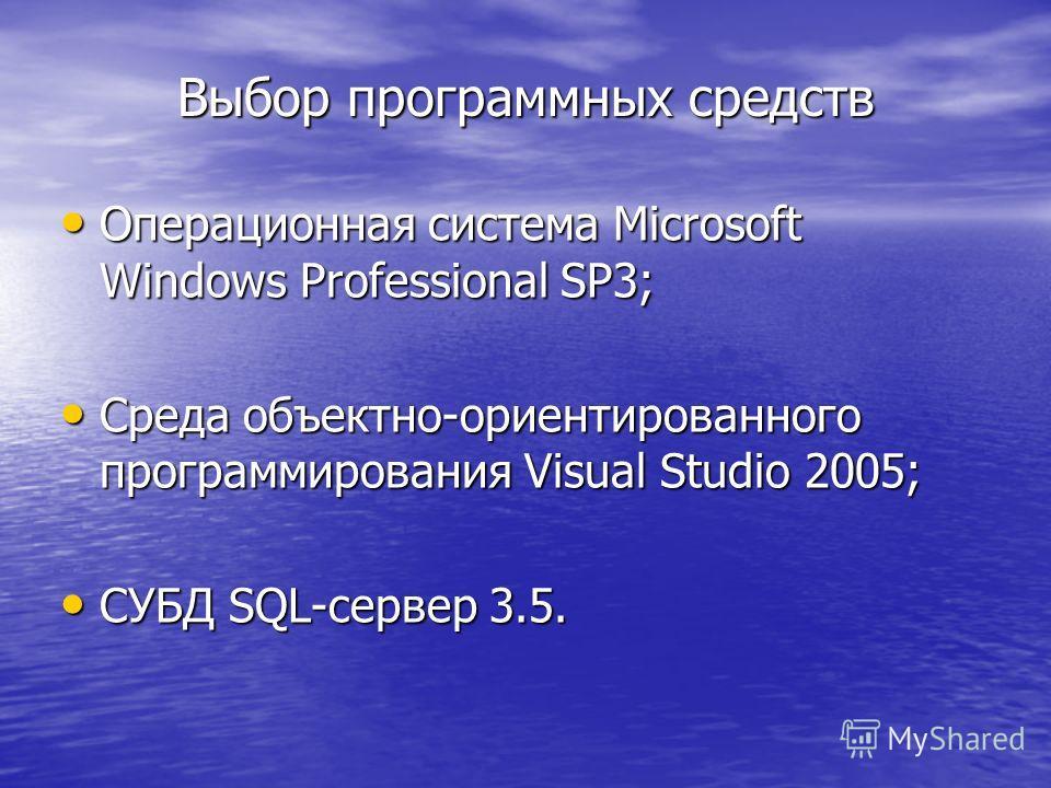 Выбор программных средств Операционная система Microsoft Windows Professional SP3; Операционная система Microsoft Windows Professional SP3; Среда объектно-ориентированного программирования Visual Studio 2005; Среда объектно-ориентированного программи