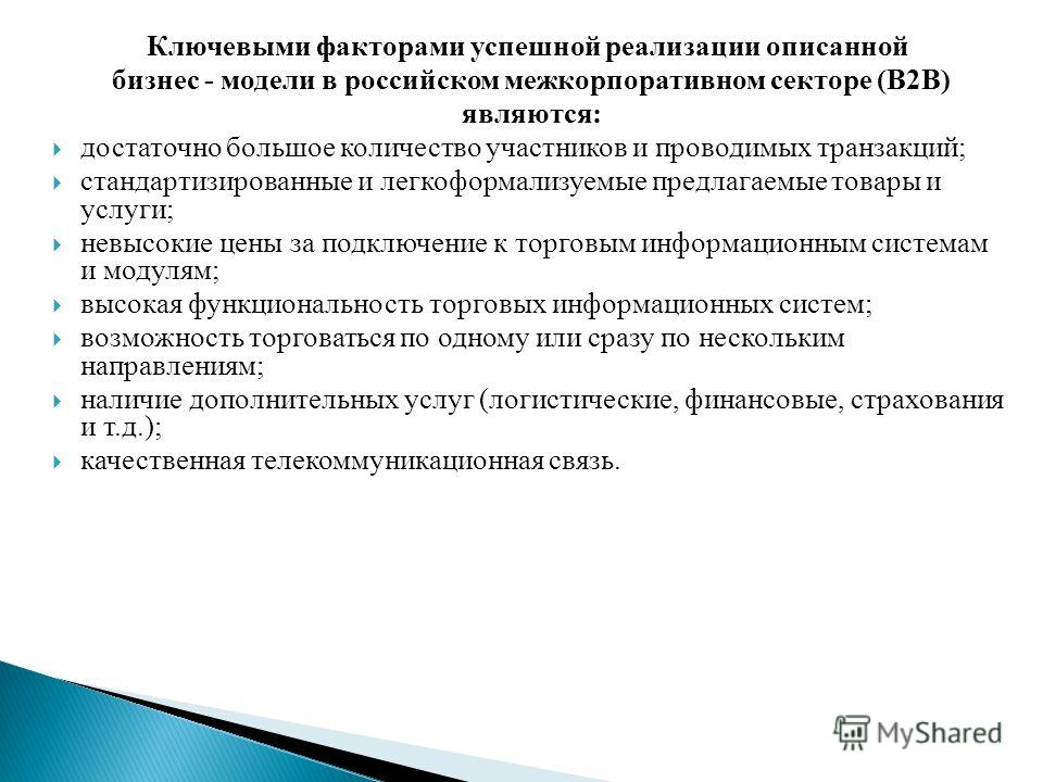 Ключевыми факторами успешной реализации описанной бизнес - модели в российском межкорпоративном секторе (В2В) являются: достаточно большое количество участников и проводимых транзакций; стандартизированные и легкоформализуемые предлагаемые товары и у