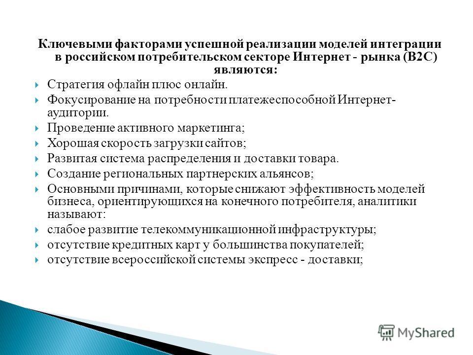 Ключевыми факторами успешной реализации моделей интеграции в российском потребительском секторе Интернет - рынка (В2С) являются: Стратегия офлайн плюс онлайн. Фокусирование на потребности платежеспособной Интернет- аудитории. Проведение активного мар