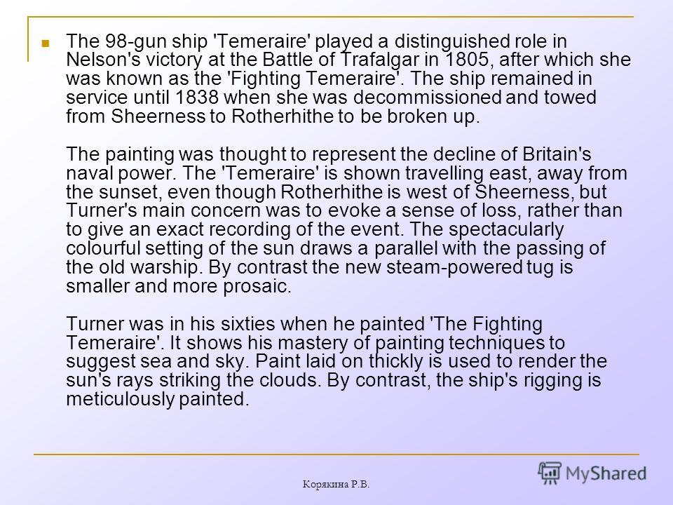 The 98-gun ship 'Temeraire' played a distinguished role in Nelson's victory at the Battle of Trafalgar in 1805, after which she was known as the 'Fighting Temeraire'. The ship remained in service until 1838 when she was decommissioned and towed from