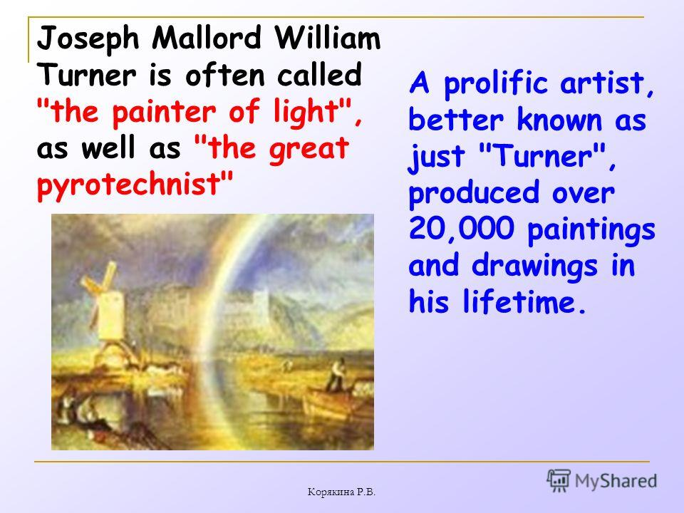 Корякина Р.В. Joseph Mallord William Turner is often called the painter of light, as well as the great pyrotechnist A prolific artist, better known as just Turner, produced over 20,000 paintings and drawings in his lifetime.