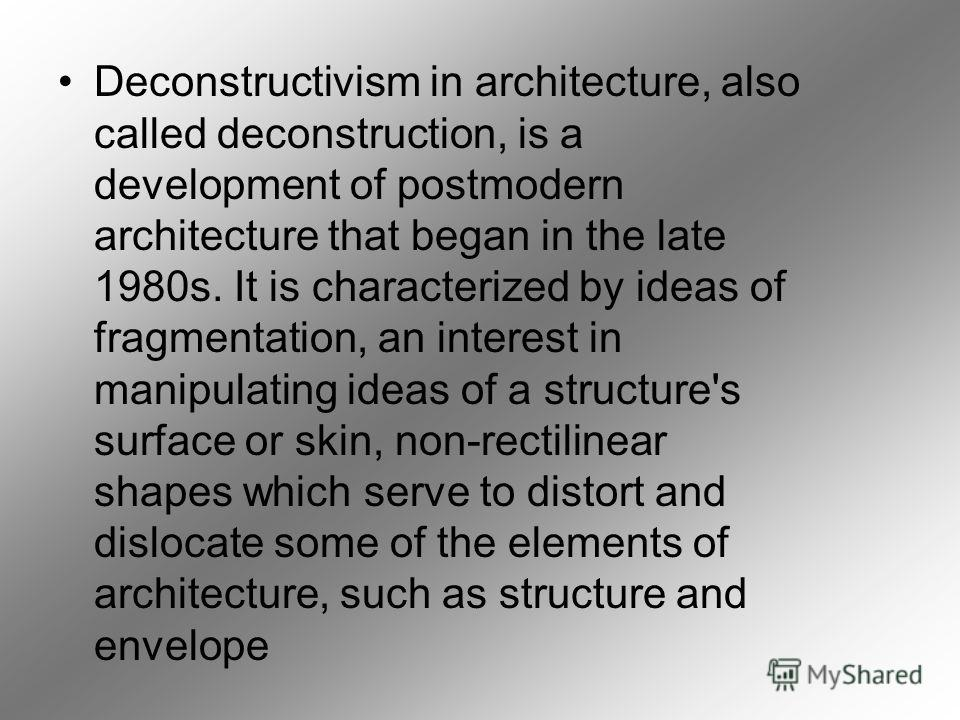 Deconstructivism in architecture, also called deconstruction, is a development of postmodern architecture that began in the late 1980s. It is characterized by ideas of fragmentation, an interest in manipulating ideas of a structure's surface or skin,