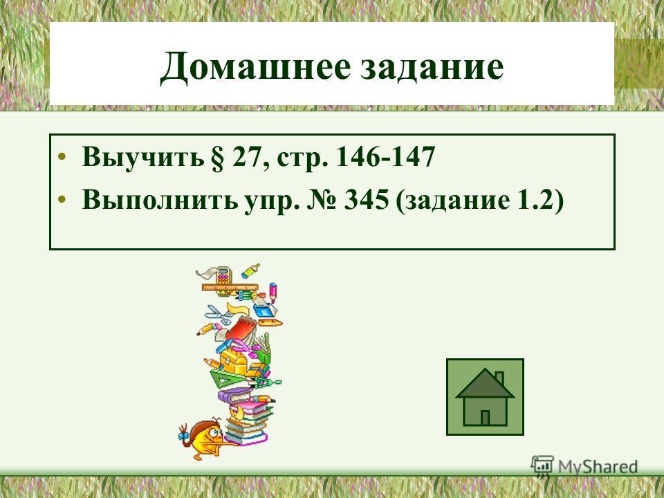 Домашнее задание Выучить § 27, стр. 146-147 Выполнить упр. 345 (задание 1.2)