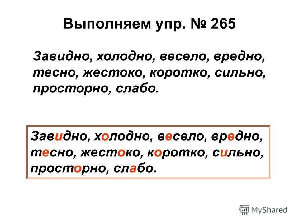 Выполняем упр. 265 Завидно, холодно, весело, вредно, тесно, жестоко, коротко, сильно, просторно, слабо.