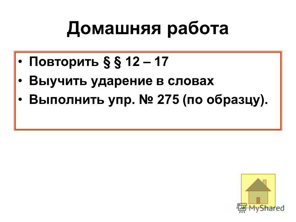 Домашняя работа Повторить § § 12 – 17 Выучить ударение в словах Выполнить упр. 275 (по образцу).