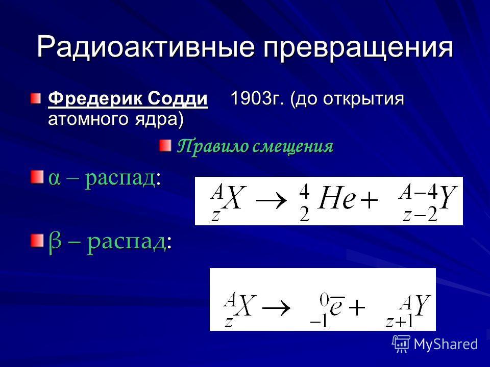 Радиоактивные превращения Фредерик Содди 1903г. (до открытия атомного ядра) Правило смещения α – распад: β – распад: