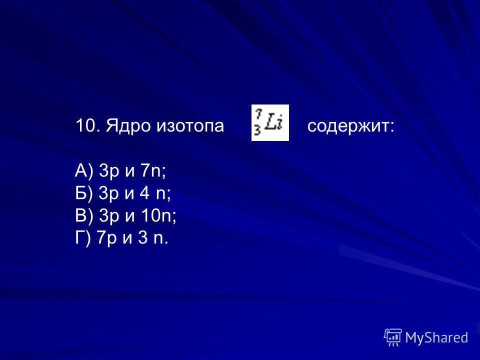 10. Ядро изотопа содержит: А) 3р и 7n; Б) 3р и 4 n; В) 3р и 10n; Г) 7р и 3 n.