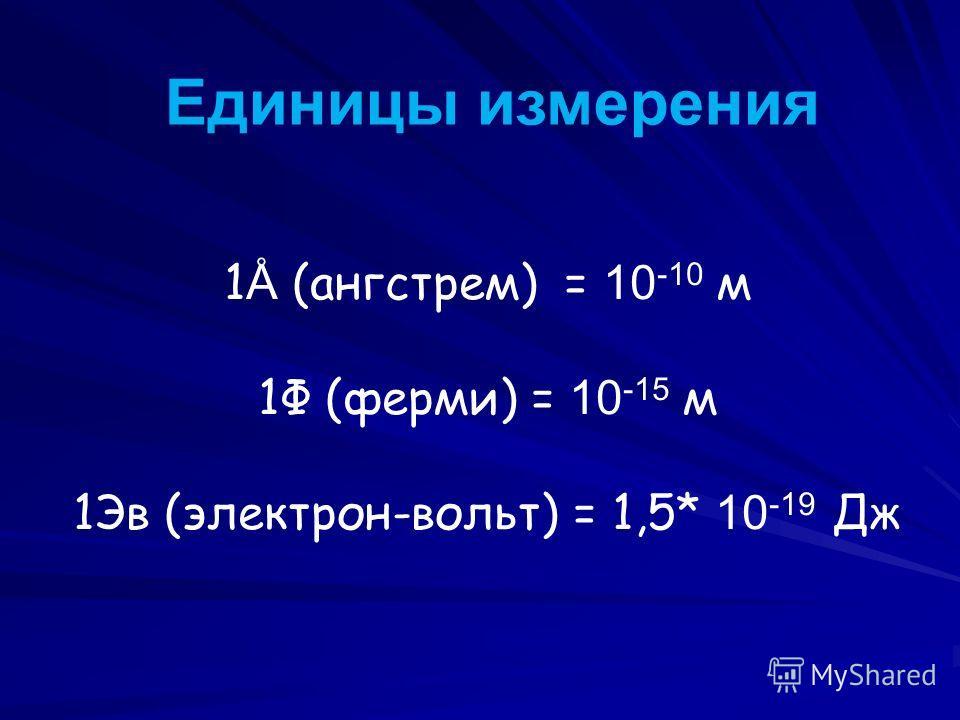 Единицы измерения 1 Å (ангстрем) = 10 -10 м 1Ф (ферми) = 10 -15 м 1Эв (электрон-вольт) = 1,5* 10 -19 Дж