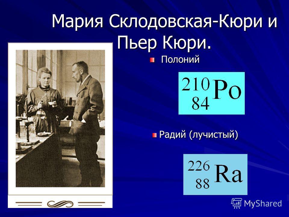 Мария Склодовская-Кюри и Пьер Кюри. Полоний Полоний Радий (лучистый) Радий (лучистый)