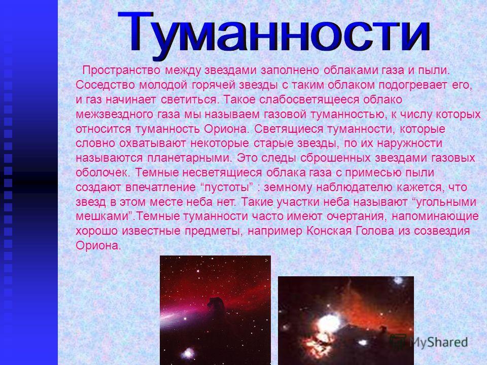 Пространство между звездами заполнено облаками газа и пыли. Соседство молодой горячей звезды с таким облаком подогревает его, и газ начинает светиться. Такое слабосветящееся облако межзвездного газа мы называем газовой туманностью, к числу которых от