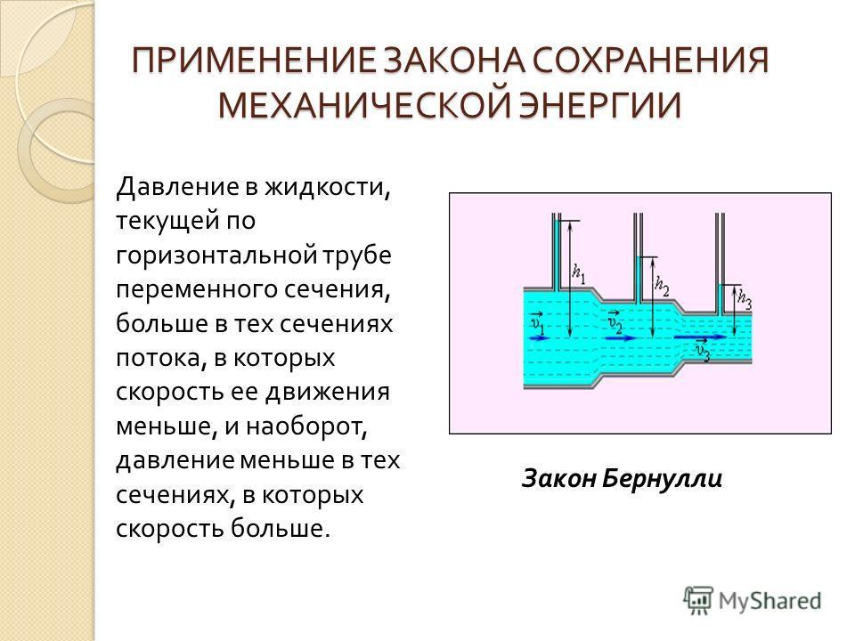 ПРИМЕНЕНИЕ ЗАКОНА СОХРАНЕНИЯ МЕХАНИЧЕСКОЙ ЭНЕРГИИ Давление в жидкости, текущей по горизонтальной трубе переменного сечения, больше в тех сечениях потока, в которых скорость ее движения меньше, и наоборот, давление меньше в тех сечениях, в которых ско