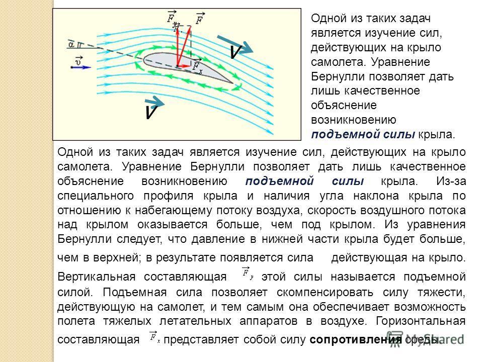 v v Одной из таких задач является изучение сил, действующих на крыло самолета. Уравнение Бернулли позволяет дать лишь качественное объяснение возникновению подъемной силы крыла. Из-за специального профиля крыла и наличия угла наклона крыла по отношен