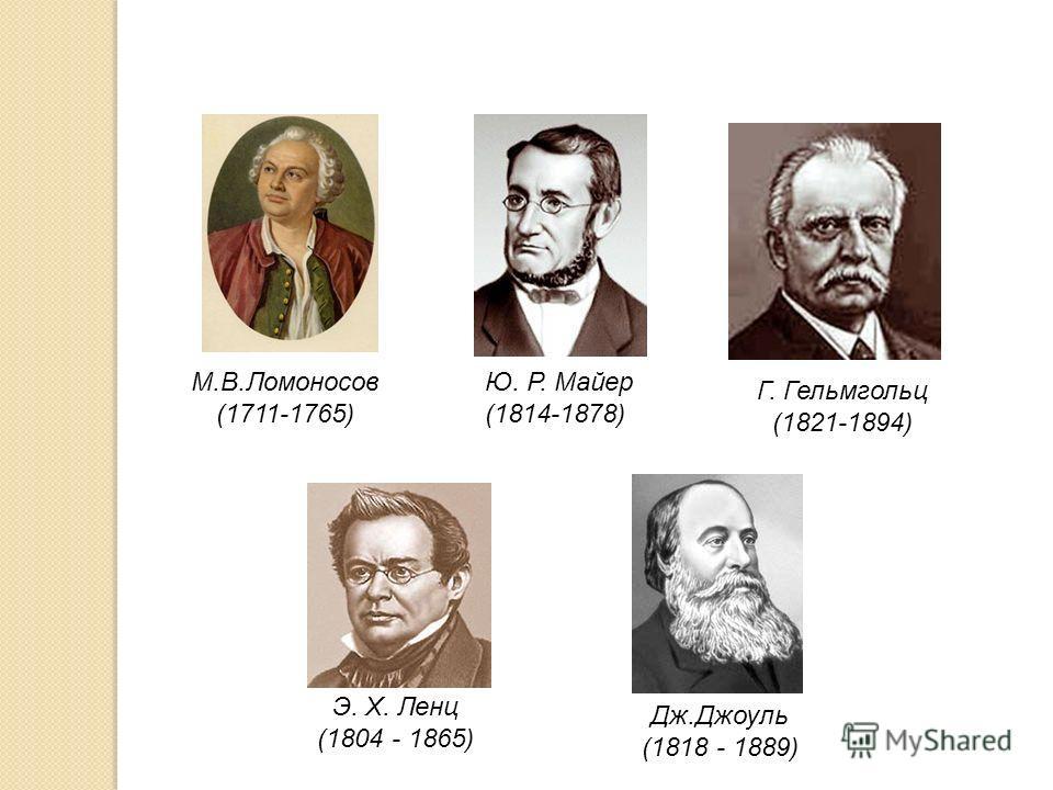 Ю. Р. Майер (1814-1878) Г. Гельмгольц (1821-1894) М.В.Ломоносов (1711-1765) Э. Х. Ленц (1804 - 1865) Дж.Джоуль (1818 - 1889)