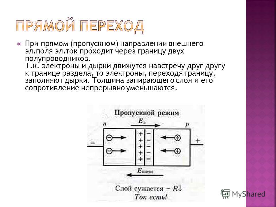 При прямом (пропускном) направлении внешнего эл.поля эл.ток проходит через границу двух полупроводников. Т.к. электроны и дырки движутся навстречу друг другу к границе раздела, то электроны, переходя границу, заполняют дырки. Толщина запирающего слоя