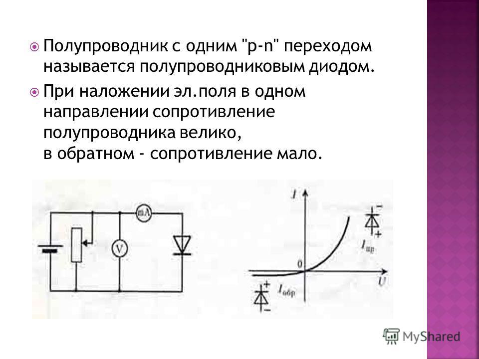 Полупроводник с одним p-n переходом называется полупроводниковым диодом. При наложении эл.поля в одном направлении сопротивление полупроводника велико, в обратном - сопротивление мало.