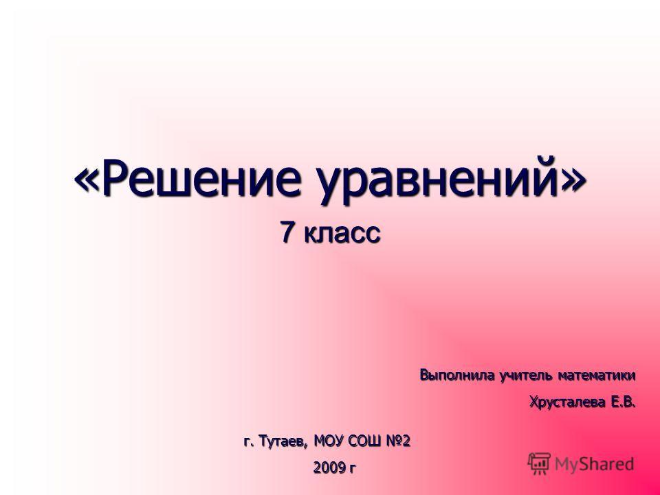 «Решение уравнений» 7 класс Выполнила учитель математики Хрусталева Е.В. г. Тутаев, МОУ СОШ 2 2009 г 2009 г