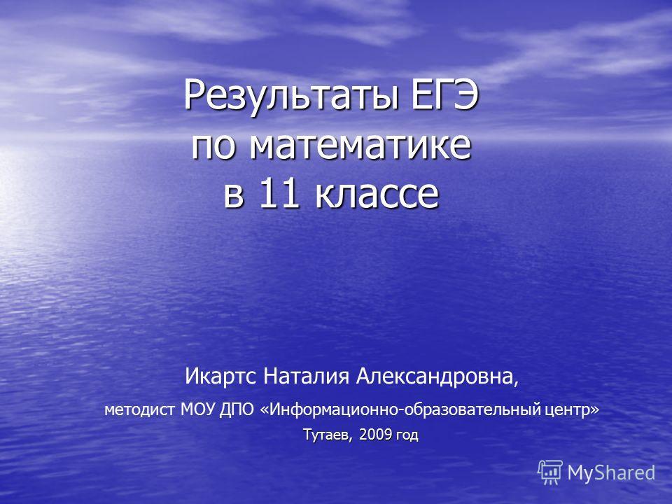 Результаты ЕГЭ по математике в 11 классе Тутаев, 2009 год Икартс Наталия Александровна, методист МОУ ДПО «Информационно-образовательный центр»