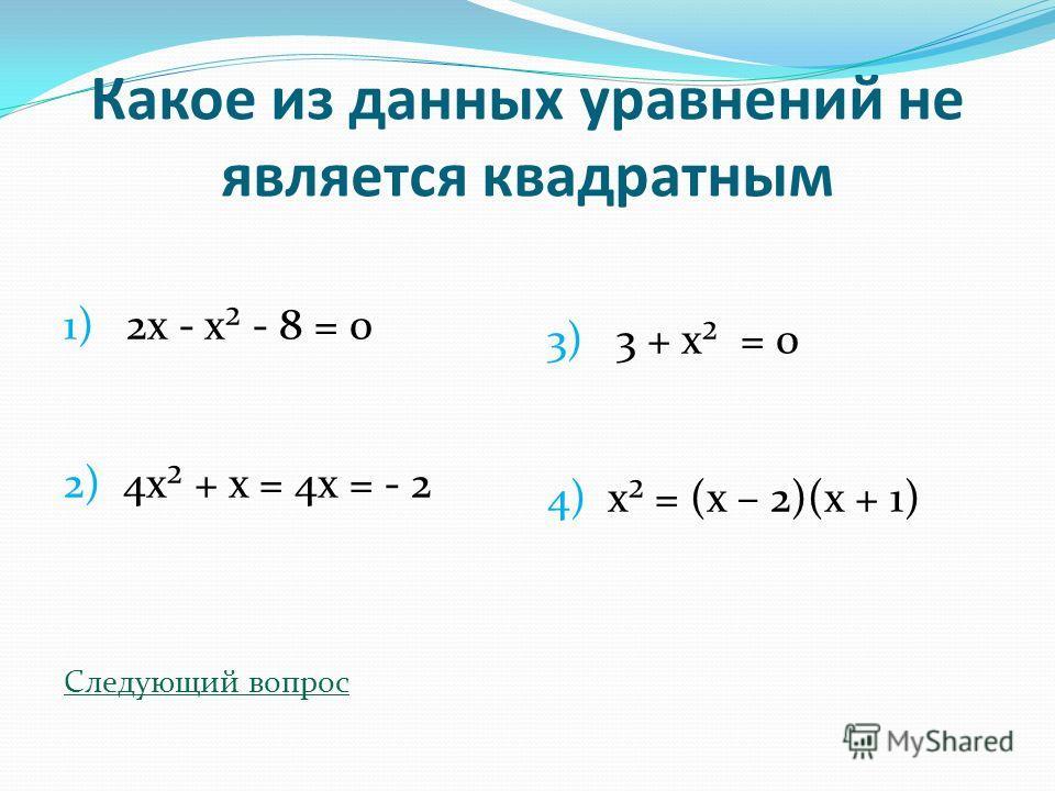 Какое из данных уравнений не является квадратным 1) 2х - х² - 8 = 0 2) 4х² + х = 4х = - 2 Следующий вопрос 3) 3 + х² = 0 4) х² = (х – 2)(х + 1)