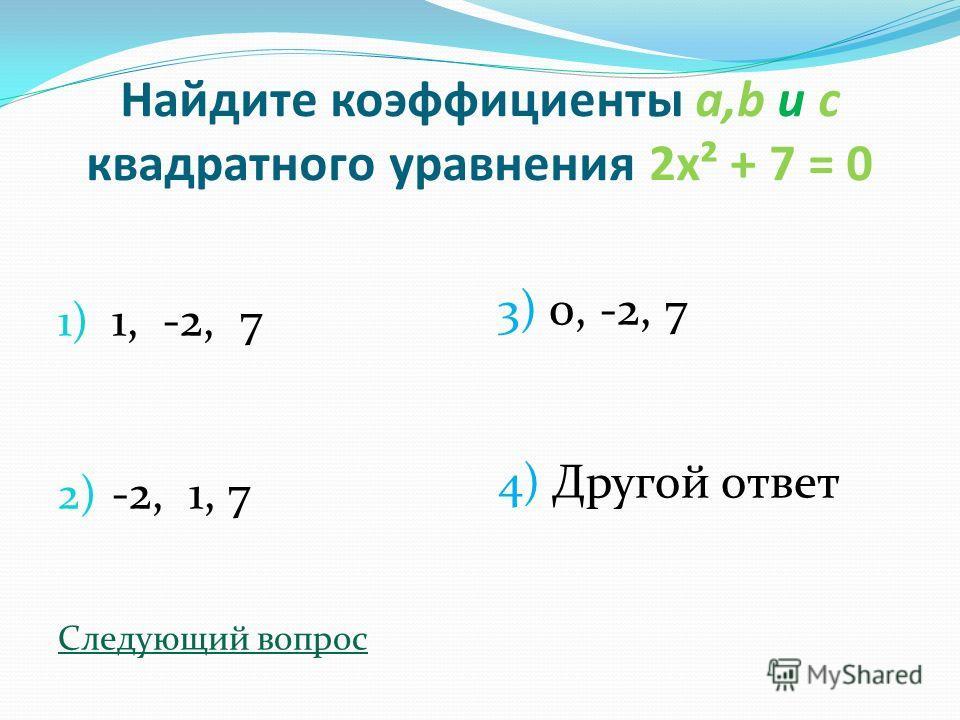 Найдите коэффициенты a,b и с квадратного уравнения 2х² + 7 = 0 1) 1, -2, 7 2) -2, 1, 7 Следующий вопрос 3) 0, -2, 7 4) Другой ответ