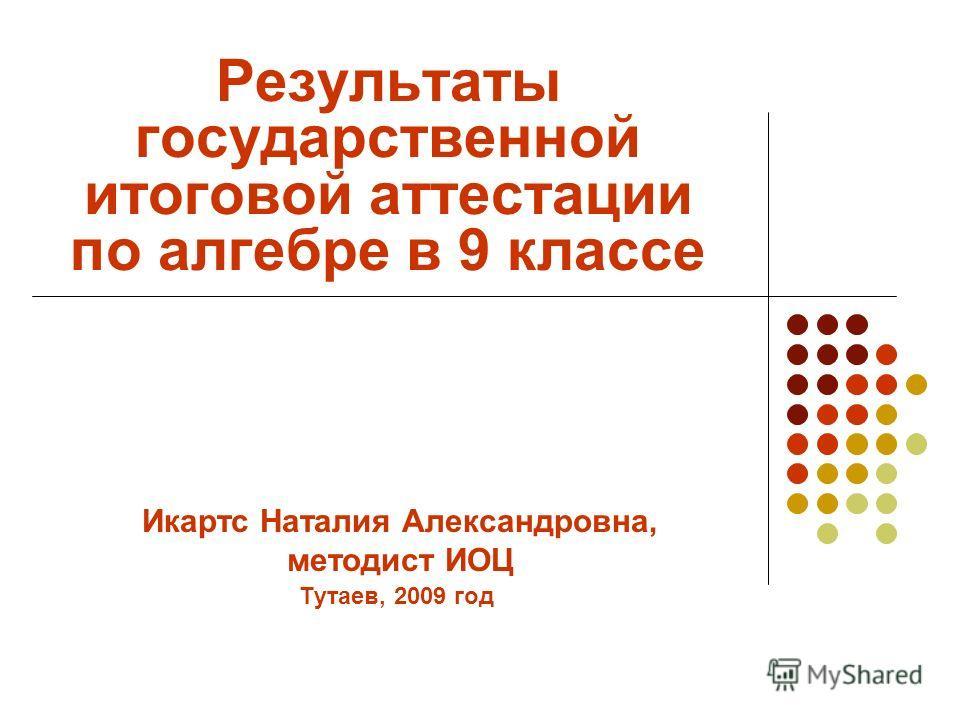 Результаты государственной итоговой аттестации по алгебре в 9 классе Тутаев, 2009 год Икартс Наталия Александровна, методист ИОЦ