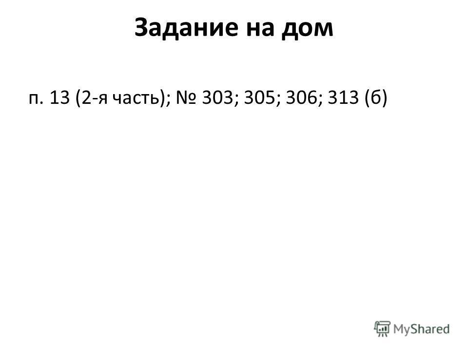 Задание на дом п. 13 (2-я часть); 303; 305; 306; 313 (б)