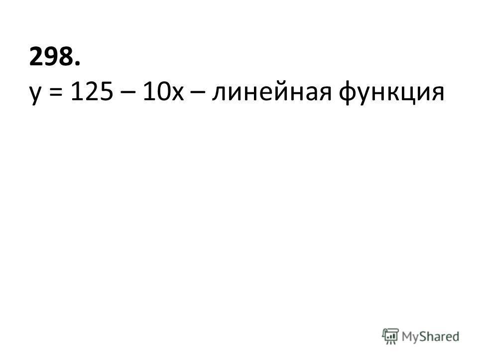 298. у = 125 – 10х – линейная функция