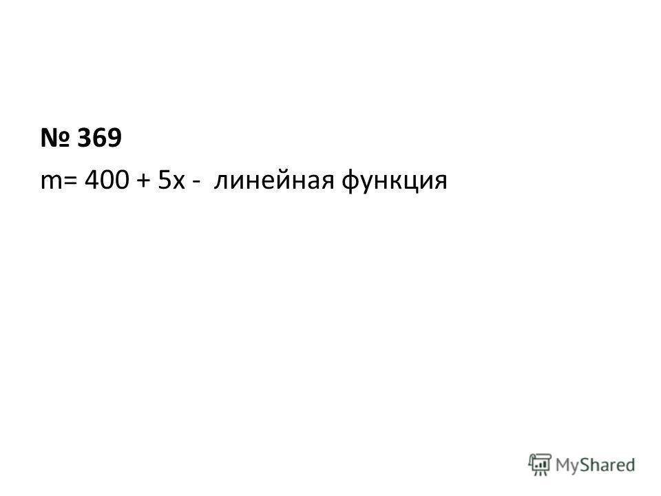 369 m= 400 + 5x - линейная функция
