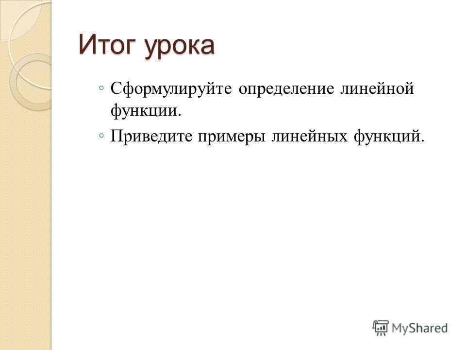 Итог урока Сформулируйте определение линейной функции. Приведите примеры линейных функций.