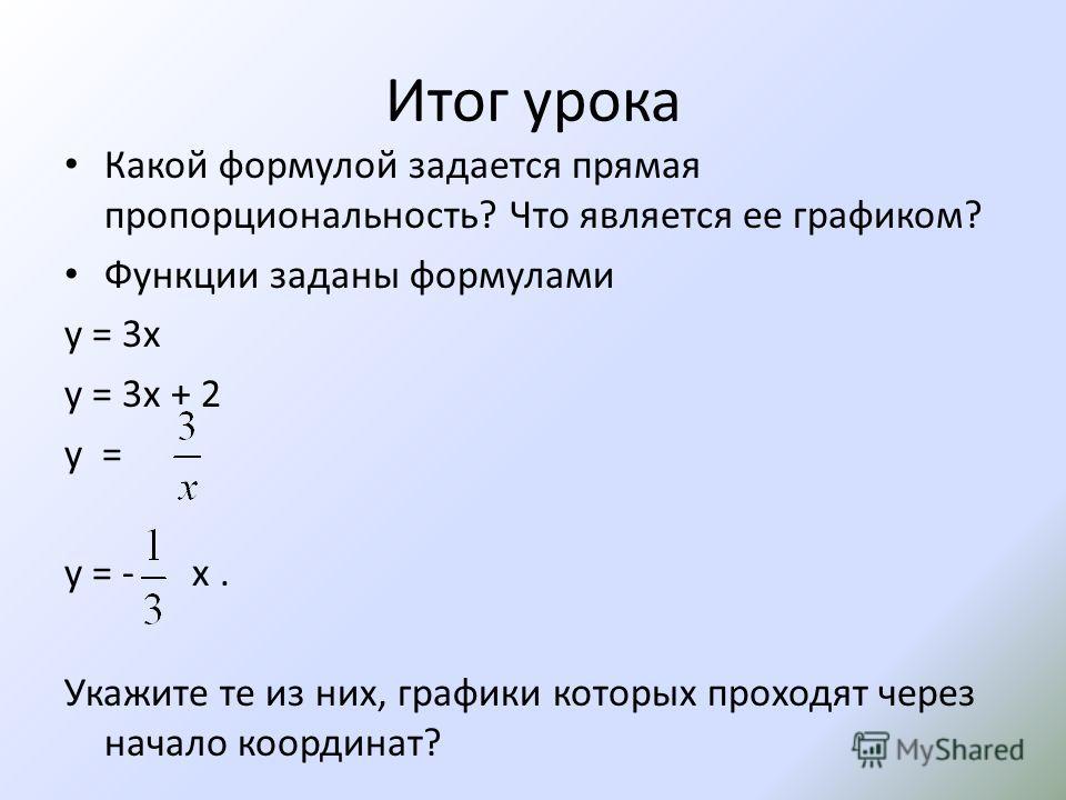 Итог урока Какой формулой задается прямая пропорциональность? Что является ее графиком? Функции заданы формулами у = 3х у = 3х + 2 у = у = - x. Укажите те из них, графики которых проходят через начало координат?