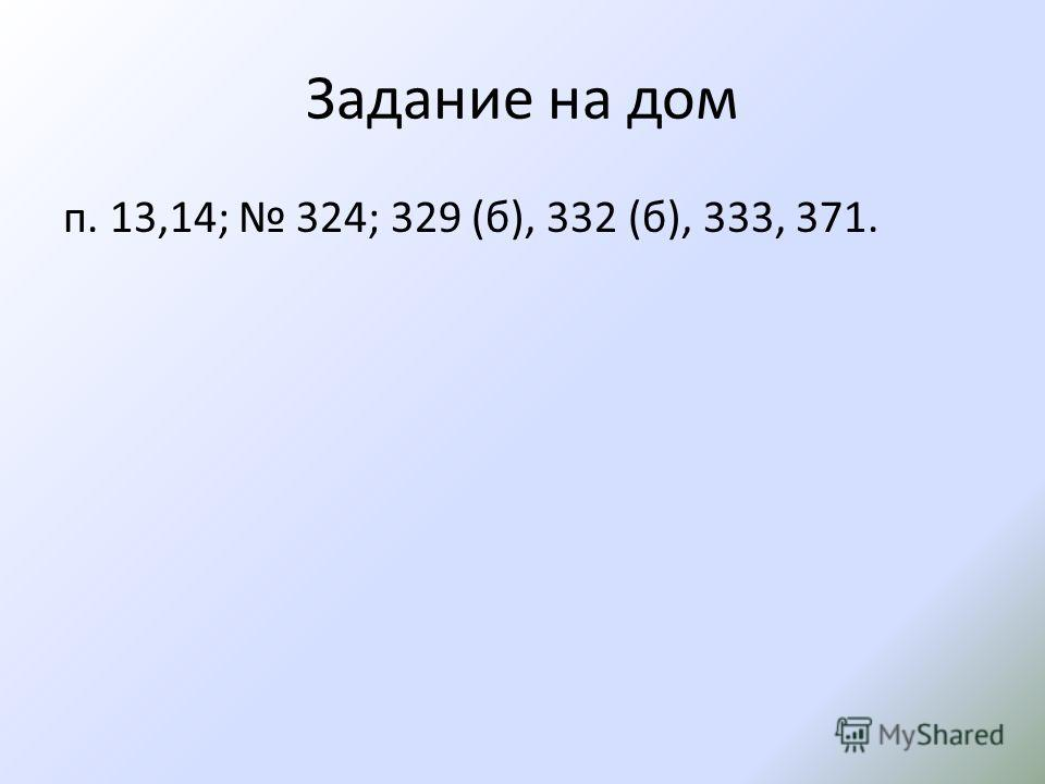 Задание на дом п. 13,14; 324; 329 (б), 332 (б), 333, 371.