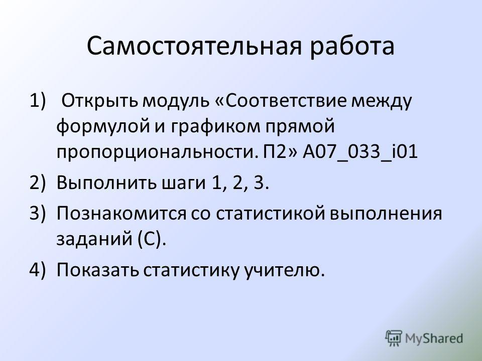 Самостоятельная работа 1) Открыть модуль «Соответствие между формулой и графиком прямой пропорциональности. П2» А07_033_i01 2)Выполнить шаги 1, 2, 3. 3)Познакомится со статистикой выполнения заданий (С). 4)Показать статистику учителю.