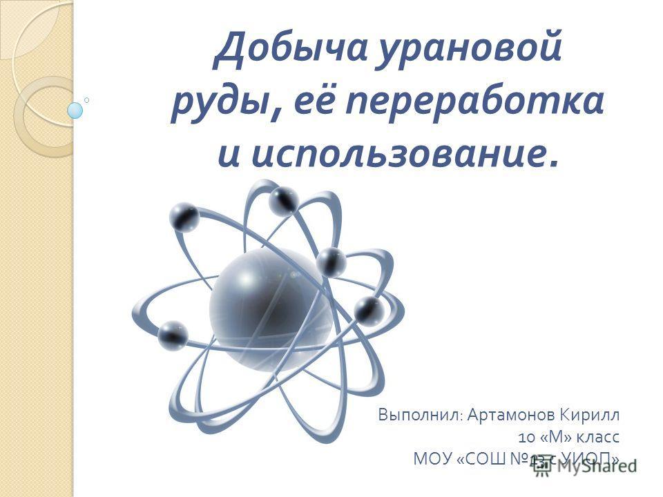 Добыча урановой руды, её переработка и использование. Выполнил : Артамонов Кирилл 10 « М » класс МОУ « СОШ 13 с УИОП »
