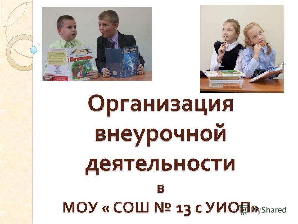 Организация внеурочной деятельности в МОУ « СОШ 13 с УИОП »