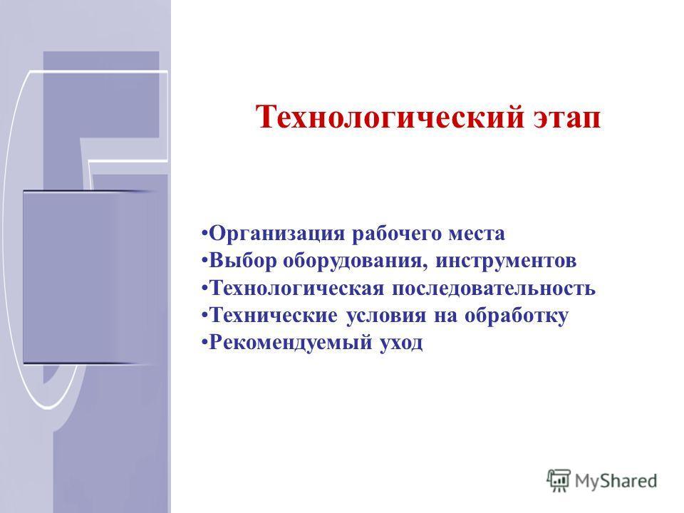 Технологический этап Организация рабочего места Выбор оборудования, инструментов Технологическая последовательность Технические условия на обработку Рекомендуемый уход
