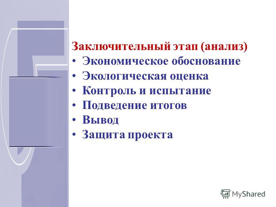 Заключительный этап (анализ) Экономическое обоснование Экологическая оценка Контроль и испытание Подведение итогов Вывод Защита проекта