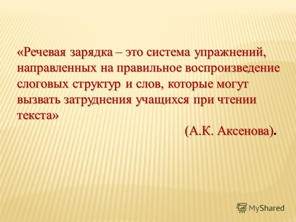 «Речевая зарядка – это система упражнений, направленных на правильное воспроизведение слоговых структур и слов, которые могут вызвать затруднения учащихся при чтении текста» (А.К. Аксенова) (А.К. Аксенова).