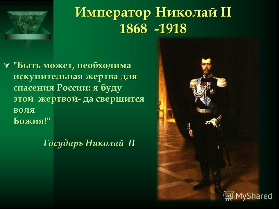 Император Николай II 1868 -1918 Быть может, необходима искупительная жертва для спасения России: я буду этой жертвой- да свершится воля Божия! Государь Николай II