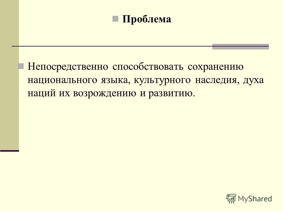 Проблема Непосредственно способствовать сохранению национального языка, культурного наследия, духа наций их возрождению и развитию.
