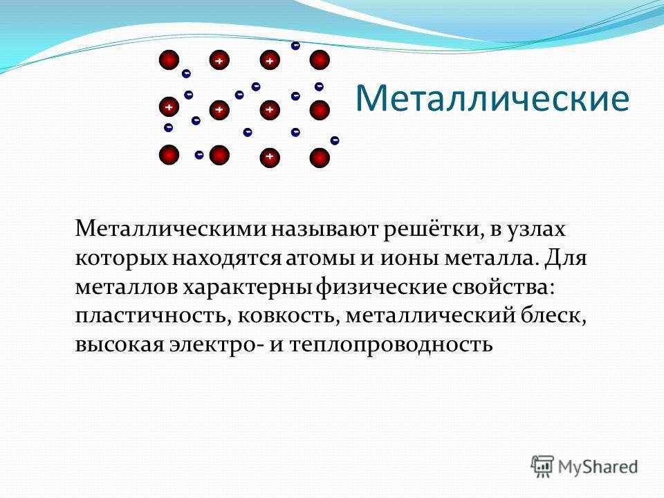 Металлические Металлическими называют решётки, в узлах которых находятся атомы и ионы металла. Для металлов характерны физические свойства: пластичность, ковкость, металлический блеск, высокая электро- и теплопроводность