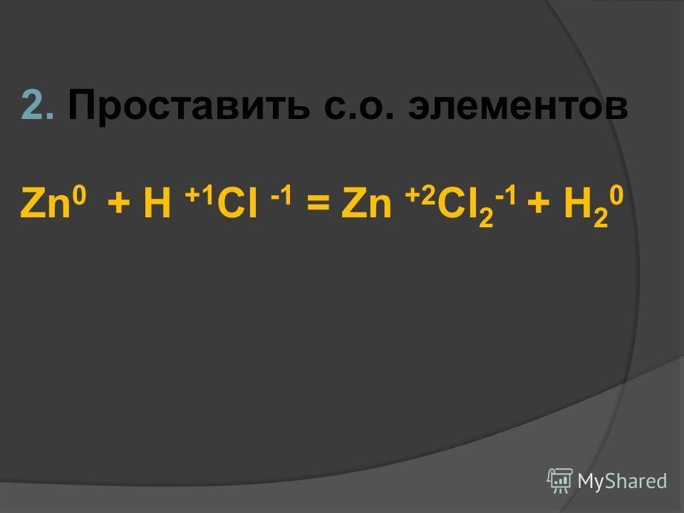 2. Проставить с.о. элементов Zn 0 + H +1 Cl -1 = Zn +2 Cl 2 -1 + H 2 0