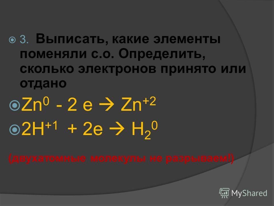 3. Выписать, какие элементы поменяли с.о. Определить, сколько электронов принято или отдано Zn 0 - 2 e Zn +2 2H +1 + 2e H 2 0 (двухатомные молекулы не разрываем!)