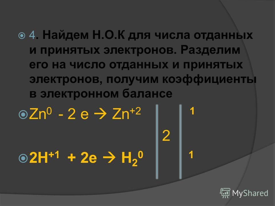 4. Найдем Н.О.К для числа отданных и принятых электронов. Разделим его на число отданных и принятых электронов, получим коэффициенты в электронном балансе Zn 0 - 2 e Zn +2 1 2 2H +1 + 2e H 2 0 1