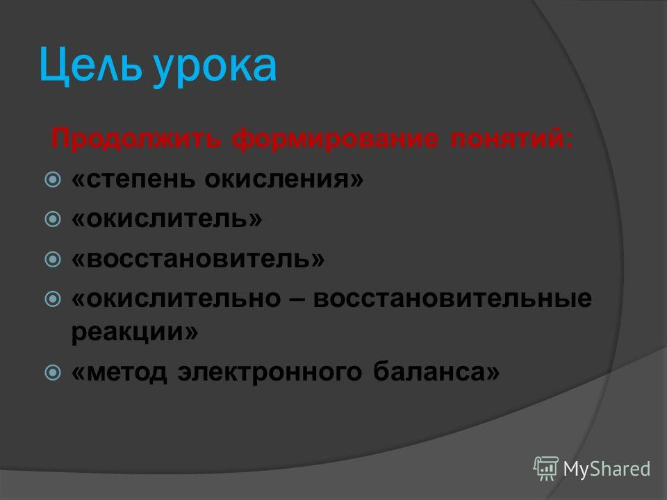 Цель урока Продолжить формирование понятий: «степень окисления» «окислитель» «восстановитель» «окислительно – восстановительные реакции» «метод электронного баланса»
